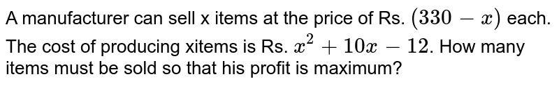 A manufacturer can sell x items at the rate of `Rs. (330-x)` each. The cost of producing x items is `Rs. (x^(2)+10x+12)`. How many items must be sold so that his profit is maximum ?