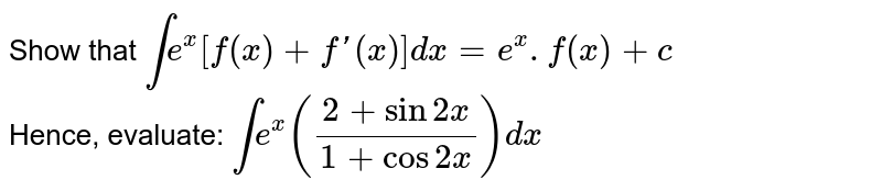 Show that `int e^(x)[f(x)+f'(x)]dx=e^(x).f(x)+c` <br> Hence, evaluate: `int e^(x)((2+sin2x)/(1+cos2x))dx`