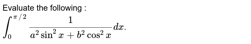 Evaluate the following  : <br> `int_(0)^(pi//2)(1)/(a^(2)sin^(2)x+b^(2)cos^(2)x)dx`.