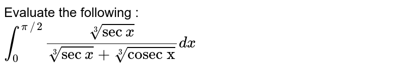 """Evaluate the following  : <br> `int_(0)^(pi//2)(root3(secx))/(root3(secx)+root3(""""cosec x""""))dx`"""