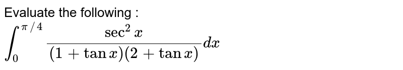 Evaluate the following : <br> `int_(0)^(pi//4)(sec^(2)x)/((1+tanx)(2+tanx))dx`