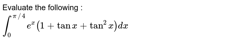 Evaluate the following : <br> `int_(0)^(pi//4)e^(x)(1+tanx+tan^(2)x)dx`