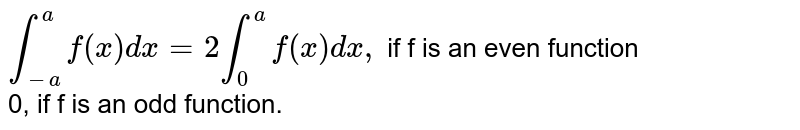 `int_(-a)^(a)f(x)dx= 2int_(0)^(a)f(x)dx,` if f is an even function <br> 0, if f is an odd function.