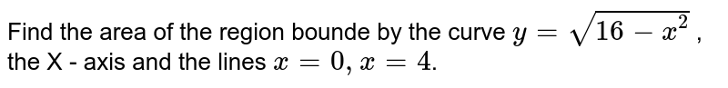 Find  the  area of  the  region bounde  by   the curve `  y  =  sqrt (   16  - x  ^(2)) `  , the   X - axis   and  the  lines `  x  =  0 ,  x=   4  `.