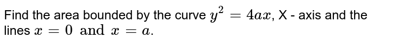 Find the  area bounded by the  curve   `  y ^ 2  =  4ax`,  X - axis  and  the lines   `  x  = 0  and  x = a `.