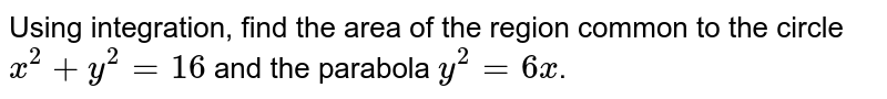 Find the  area  of the  region  common  to  the circle   <br> (1)  `  x ^ 2 +  y ^ 2  = 9 `  and  the parabola ` y ^ 2  =  8 x `.  <br> (2)  `  x ^2 + y ^2 =  16 `  and   the parabola  ` y^2  =  6x`.