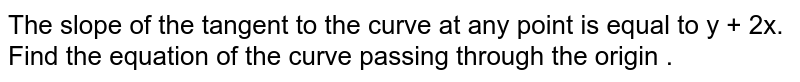 The slope of the tangent to the curve at any point is equal to y + 2x. Find the equation of the curve passing through the origin .