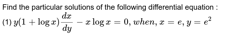 Find the particular solutions of the following differential equation : <br> (1) ` y(1+ log x) dx/dy - x log x = 0 , when , x =e , y= e^(2)`