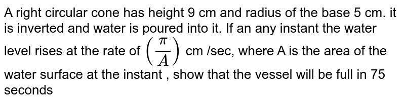 A right circular cone has height 9 cm and radius of the base 5 cm. it is inverted and water is poured into it. If an any instant the water level rises at the rate of ` (pi/A)` cm /sec, where A is the area of the water surface at the instant , show that the vessel will be full in 75 seconds