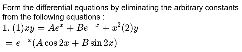 Form the differential equations by eliminating the arbitrary constants from the following equations : <br> ` 1. (1) xy = Ae^(x) + Be^(-x)  + x^(2)  (2)  y= e^(-x) (A  cos 2x + B sin 2x)`