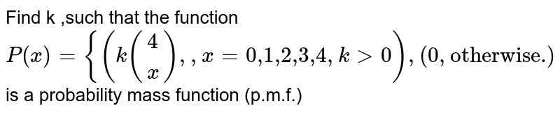 """Determine k such that  the following  function is a p.m.f. <br> `P(x) ={{:(k((4)/(x)), x = 0"""",""""1"""",""""2"""",""""3"""",""""4, k gt 0),(0,""""otherwise""""):}`"""