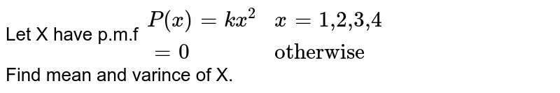 """Let X have  p.m.f   `{:(P(x) = kx^(2) , x = 1"""",""""2"""",""""3"""",""""4),(=0, """"otherwise""""):}`<br> Find  mean and varince of X."""