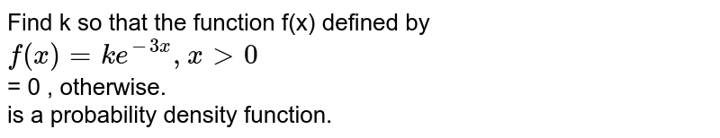 Find k so that the function f(x) defined by <br>  `f(x) = ke^(-3x), x gt 0` <br> = 0 , otherwise. <br>  is a probability density function.