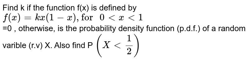 """Find K is the  function  f(x) is defined by . <br> `f(x) = {{:(kx(1-x),""""for"""" 0 lt x lt 1),(0,""""otherwise""""):}`  <br> is the probability density function (p.d.f) of a random variable (r.v) X.  Also find `P(X lt(1)/(2))`"""
