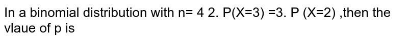 In a binomial distribution with n= 4 2. P(X=2)  =3. P (X=2) ,then the vlaue of p is