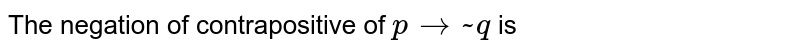 The negation of contrapositive  of `p rarr ~ q ` is
