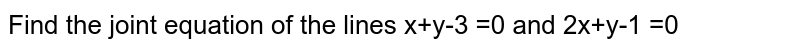 Find the joint equation of the lines x+y-3 =0 and 2x+y-1 =0