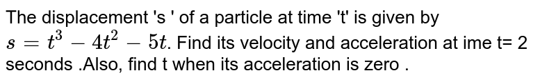 The displacement 's '  of a particle at time 't' is given by ` s = t^3 - 4t^2 - 5t `. Find its velocity and acceleration at ime t= 2 seconds .Also, find t when its acceleration is zero .