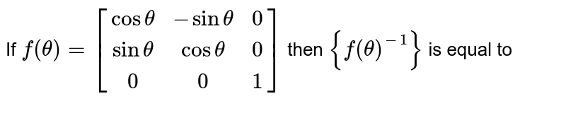 Find the inverse of the matrix  <br> `[(cos theta , - sin theta , 0 ),(sin theta , cos theta,0),(0,0,1)]` by using elemaentary row transformations .
