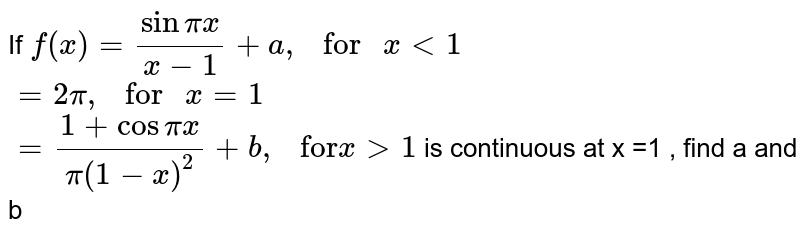 """If `f(x) = (sin pi x)/(x-1)+a,  """" for """" x lt 1` <br> `= 2 pi , """" for """" x= 1`  <br> `=(1+ cos pi x )/pi (1-x)^2 + b, """" for"""" x gt 1`  <br>  is continuous at x =1 , find a and b"""