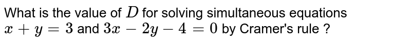 What is the value of `D` for solving simultaneous equations `x+y=3` and `3x-2y-4=0` by Cramer's rule ?