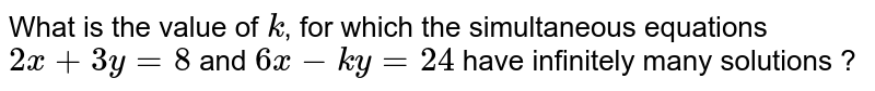 What is the value of `k`, for which the simultaneous equations `2x+3y=8` and `6x-ky=24` have infinitely many solutions ?