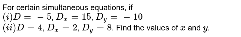 For certain simultaneous equations, if <br> `(i) D=-5`, `D_(x)=15`, `D_(y)=-10` <br> `(ii) D=4`, `D_(x)=2`, `D_(y)=8`. Find the values of `x` and `y`.