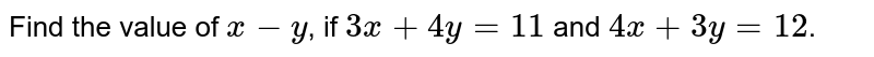 Find the value of `x-y`, if `3x+4y=11` and `4x+3y=12`.