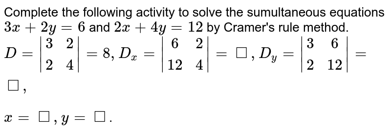 Complete the following activity to solve the sumultaneous equations `3x+2y=6` and `2x+4y=12` by Cramer's rule method. <br> `D=|(3,2),(2,4)|=8, D_(x)=|(6,2),(12,4)|=square, D_(y)=|(3,6),(2,12)|=square,` <br> `x = square , y = square`.