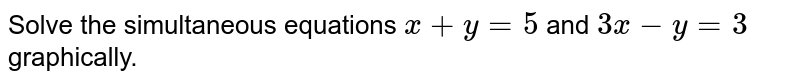 Solve the simultaneous equations `x+y=5` and `3x-y=3` graphically.