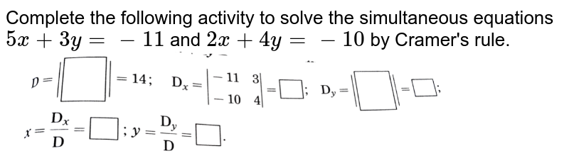 """Complete the following activity to solve the simultaneous equations `5x+3y=-11` and `2x+4y=-10` by Cramer's rule. <br> <img src=""""https://d10lpgp6xz60nq.cloudfront.net/physics_images/NVT_21_MAT_P1_X_C01_E08_009_Q01.png"""" width=""""80%"""">"""