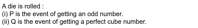 A die is rolled : <br> (i) P is the event of getting an odd number. <br> (ii) Q is the event of getting a perfect cube number.