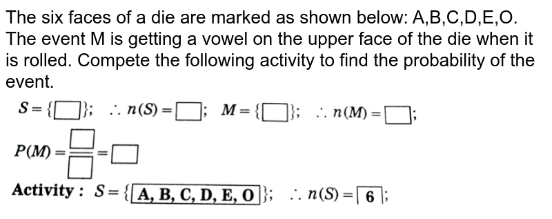 """The six faces of a die are marked as shown below: A,B,C,D,E,O. <br> The event M is getting a vowel on the upper face of the die when it is rolled. Compete the following activity to find the probability of the event. <br> <img src=""""https://d10lpgp6xz60nq.cloudfront.net/physics_images/NVT_21_MAT_P1_X_C05_E01_029_Q01.png"""" width=""""80%"""">"""