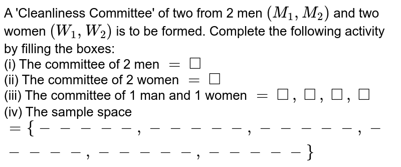 A 'Cleanliness Committee' of two from 2 men `(M_(1), M_(2))` and two women `(W_(1), W_(2))` is to be formed. Complete the following activity by filling the boxes: <br> (i) The committee of 2 men `=square`  <br> (ii) The committee of 2 women `=square`  <br> (iii) The committee of 1 man and 1 women `=square, square,square,square` <br> (iv) The sample space `={-----,-----,-----,-----,-----,-----}`
