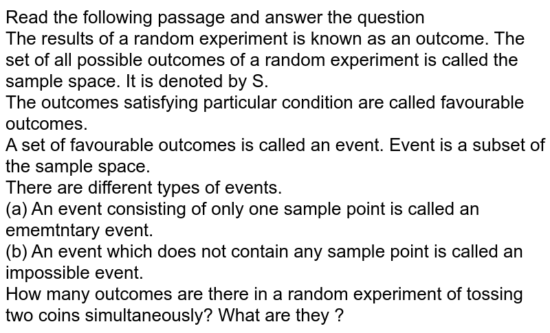 Read the following passage and answer the question <br> The results of a random experiment is known as an outcome. The set of all possible outcomes of a random experiment is called the sample space. It is denoted by S.  <br> The outcomes satisfying particular condition are called favourable outcomes. <br> A set of favourable outcomes is called an event. Event is a subset of the sample space. <br> There are different types of events.  <br> (a) An event consisting of only one sample point is called an ememtntary event. <br> (b) An event which does not contain any sample point is called an impossible event. <br> How many outcomes are there in a random experiment of tossing two coins simultaneously? What are they ?