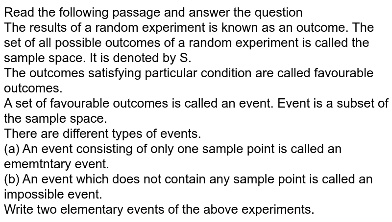 Read the following passage and answer the question <br> The results of a random experiment is known as an outcome. The set of all possible outcomes of a random experiment is called the sample space. It is denoted by S.  <br> The outcomes satisfying particular condition are called favourable outcomes. <br> A set of favourable outcomes is called an event. Event is a subset of the sample space. <br> There are different types of events.  <br> (a) An event consisting of only one sample point is called an ememtntary event. <br> (b) An event which does not contain any sample point is called an impossible event. <br> Write two elementary events of the above experiments.