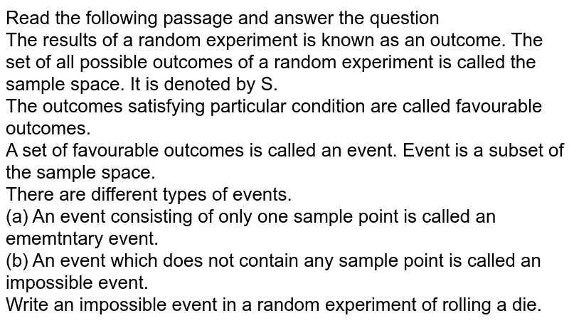 Read the following passage and answer the question <br> The results of a random experiment is known as an outcome. The set of all possible outcomes of a random experiment is called the sample space. It is denoted by S.  <br> The outcomes satisfying particular condition are called favourable outcomes. <br> A set of favourable outcomes is called an event. Event is a subset of the sample space. <br> There are different types of events.  <br> (a) An event consisting of only one sample point is called an ememtntary event. <br> (b) An event which does not contain any sample point is called an impossible event. <br> Write an impossible event in a random experiment of rolling a die.