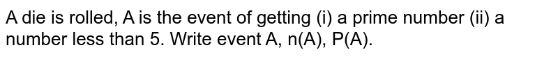 A die is rolled, A is the event of getting (i) a prime number (ii) a number less than 5. Write event A, n(A), P(A).