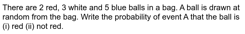 There are 2 red, 3 white and 5 blue balls in a bag. A ball is drawn at random from the bag. Write the probability of event A that the ball is (i) red (ii) not red.