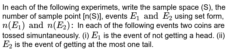 In each of the following experimets, write the sample space (S), the number of sample point [n(S)], events `E_(1) and E_(2)` using set form, `n(E_(1))and n(E_(2)):` <br> (i) `E_(1)` is the event of not getting a head. <br> (ii) `E_(2)` is the event of getting at the most one tail.