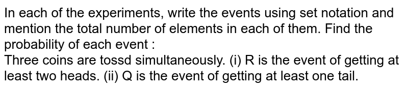 In each of the experiments, write the events using set notation and mention the total number of elements in each of them. Find the probability of each event : <br> Three coins are tossd simultaneously. (i) R is the event of getting at least two heads. (ii) Q is the event of getting at least one tail.