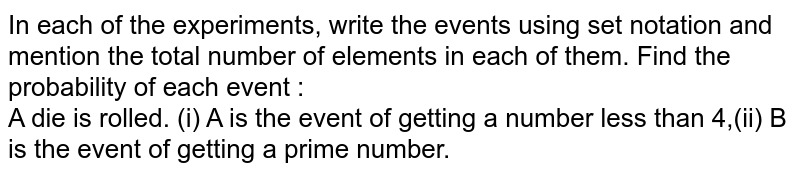 In each of the experiments, write the events using set notation and mention the total number of elements in each of them. Find the probability of each event : <br> A die is rolled. (i) A is the event of getting a number less than 4,(ii) B is the event of getting a prime number.