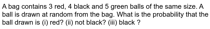 A bag contains 3 rad, 4 black and 5 green balls of the same size. A ball is drawn at random form the bag. What is the probability that the fruit drawn is (i) red? (ii) not black? (iii) black ?
