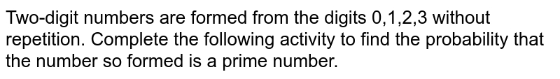 Two-digit numbers are formed from the digits 0,1,2,3 without repetition. Complete the following activity to find the probability that the number so formed is a prime number.
