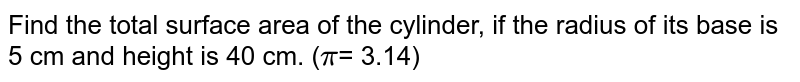 Find the total surface area of the cylinder, if the radius of its base is 5 cm and height is 40 cm. (`pi`= 3.14)