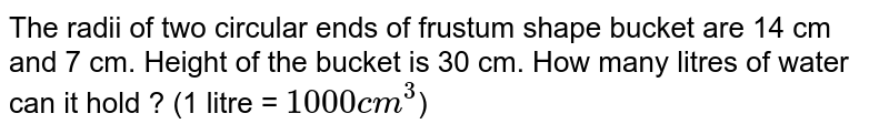 The radii of two circular ends of frustum shape bucket are 14 cm and 7 cm. Height of the bucket is 30 cm. How many litres of water can it hold ?        (1 litre = `1000cm^3`)