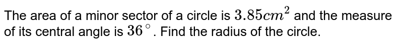 The area of a minor sector of a circle is `3.85 cm^2` and the measure of its central angle is `36^@`. Find the radius of the circle.
