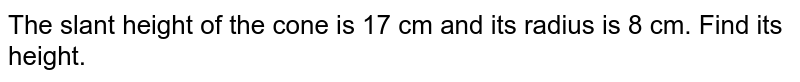 The slant height of the cone is 8 cm and its radius is 17 cm. Find its height.