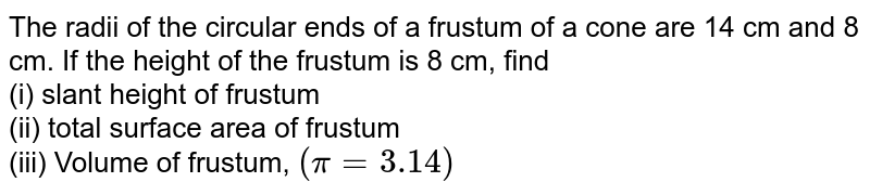 The radii of the circular ends of a frustum of a cone are 14 cm and 8 cm. If the height of the frustum is 8 cm, find <br> (i) slant height of frustum <br> (ii) total surface area of frustum <br> (iii) Volume of frustum, `(pi=3.14)`