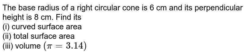 The base radius of a right circular cone is 6 cm and its perpendicular height is 8 cm. Find its <br> (i) curved surface area <br> (ii) total surface area <br> (iii) volume `(pi=3.14)`